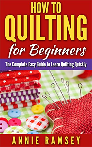 How to Quilting for Beginners: The Complete Easy Guide to Learn Quilting Quickly by [Ramsey, Annie]