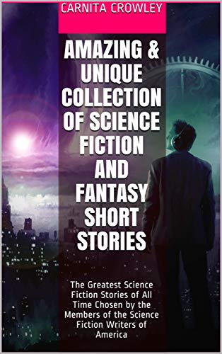Amazing & Unique Collection of Science Fiction and Fantasy Short Stories: The Greatest Science Fiction Stories of All Time Chosen by the Members of the Science Fiction Writers of America