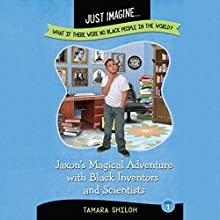 Jaxon's Magical Adventure with Black Inventors and Scientists: Just Imagine...What If There Were No Black People in the World? Audiobook by Tamara Shiloh Narrated by Germaine Hatcher, Leon Nixon, Tyra Kennedy, Tre Mosley