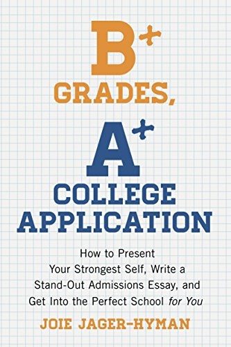 B+ Grades, A+ College Application: How to Present Your Strongest Self, Write a Standout Admissions Essay, and Get Into the Perfect School for - Grad Presents College