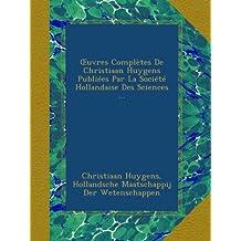 Œuvres Complètes De Christiaan Huygens Publiées Par La Société Hollandaise Des Sciences ...