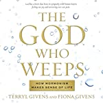 The God Who Weeps: How Mormonism Makes Sense of Life | Terryl Givens,Fiona Givens