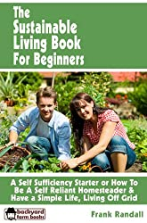 The Sustainable Living Book For Beginners: A Self Sufficiency Starter or How To Be A Self Reliant Homesteader & Have a Simple Life, Living Off Grid (Backyard Farm Books 4) (English Edition)