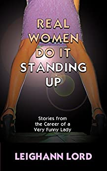 Real Women Do it Standing Up: Stories from the Career of a Very Funny Lady by [Lord, Leighann]