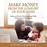Make Money from the Comfort of Your Home: Guide on Effective Telecommuting While Taking Care of Your Family | Steven Campbell
