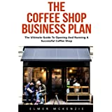 The Coffee Shop Business Plan: The Ultimate Guide To Opening And Running A Successful Coffee Shop (Business Planning, Business Strategy)