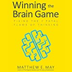 Winning the Brain Game: Fixing the 7 Fatal Flaws of Thinking | Matthew E. May