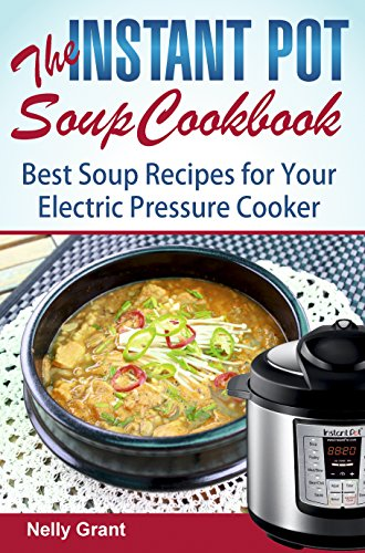 The Instant Pot  Soup Cookbook: Best Soup Recipes for Your Electric Pressure Cooker (Instant Pot Recipes) by Nelly Grant