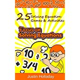 Focus On Solving Equations: 25 Fun Solving Equation Math Games & Activities (Focus On Math Series Book 1)