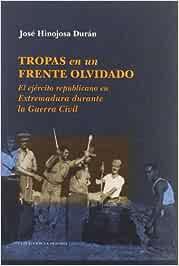 Tropas en un frente olvidado : el ejército republicano en Extremadura durante la Guerra Civil: Amazon.es: Hinojosa Durán, José: Libros