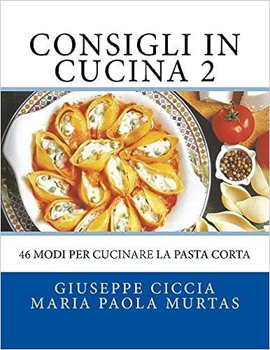 Consigli in Cucina 2: 46 modi per cucinare la pasta corta (Italian ...