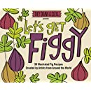 Let's Get Figgy: 30 Illustrated Fig Recipes Created by Artists from Around the World