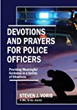 Devotions and Prayers for Police Officers : Providing Meaningful Guidance in a Variety of Situations, Voris, Steven J., 0398077290