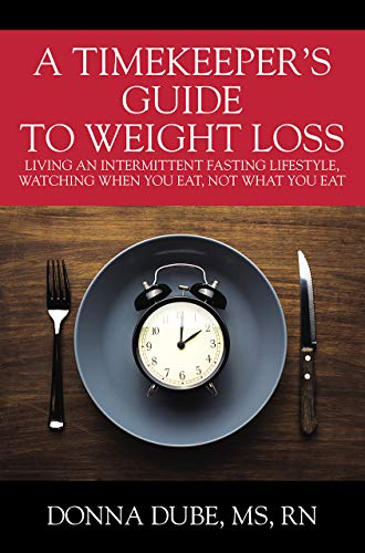 A Timekeeper's Guide To Weight Loss: Living An Intermittent Fasting Lifestyle, Watching When You Eat Not What You Eat (Guide To Weight Loss)