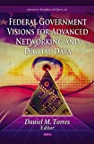 Federal Government Visions for Advanced Networking and Digital Data, Daniel M. Torres, 1612095585