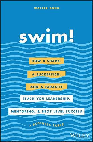 Swim!: How a Shark, a Suckerfish, and a Parasite Teach You Leadership, Mentoring, and Next Level Success (Walter Bond)