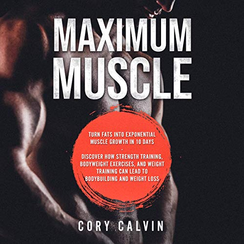 Maximum Muscle: Turn Fats into Exponential Muscle Growth in 10 Days – Discover How Strength Training, Bodyweight Exercises, and Weight Training Can Lead to Bodybuilding and Weight Loss