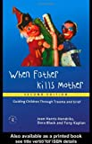 When Father Kills Mother : Guiding Children Through Trauma and Grief, Hendriks, Jean Harris and Kaplan, Tony, 0415196280