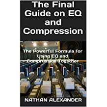 The Final Guide on EQ and Compression: The Powerful Formula for Using EQ and Compression Together
