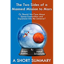The Two Sides of a Manned Mission to Mars: Or Should We Care About Space Exploration and Expansion Into the Universe? A Short Summary (The Two Sides Series Book 1)