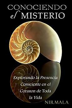 Conociendo el misterio: Explorando la presencia consciente en el corazon de toda la vida (Spanish Edition) by [Nirmala]