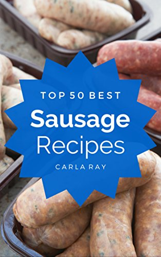 Sausage: Top 50 Best Sausage Recipes – The Quick, Easy, & Delicious Everyday Cookbook! (English Edition)