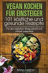 Vegan kochen für Einsteiger 101 köstliche und gesunde Rezepte: Für den täglichen Alltag schnell und einfach zu