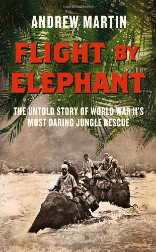 Download Flight By Elephant: The Untold Story of World War Two's Most Daring Jungle Rescue pdf epub