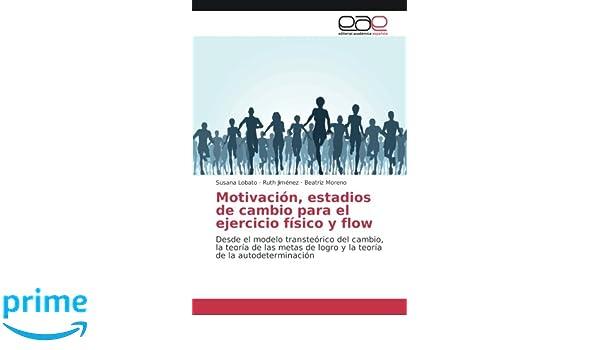 Motivación, estadios de cambio para el ejercicio físico y flow: Desde el modelo transteórico del cambio, la teoría de las metas de logro y la teoría de la ...