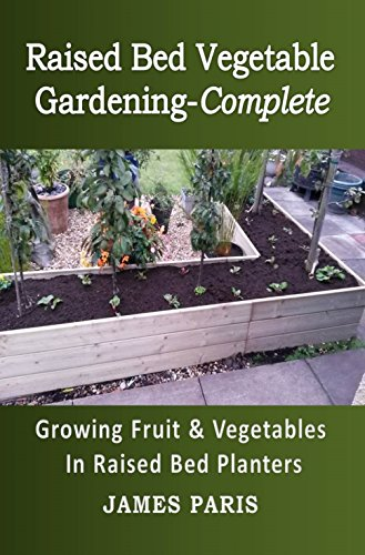 Raised Bed Vegetable Gardening Complete: Growing Fruit And Vegetables In Raised Bed Planters (Gardening Techniques Book 8) by [Paris, James]