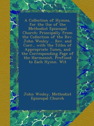 A Collection of Hymns, for the Use of the Methodist Episcopal Church: Principally from the Collection of the Rev. John Wesley ... Rev. and Corr., with ... of the Harmonist, Prefixed to Each Hymn. Wit pdf epub