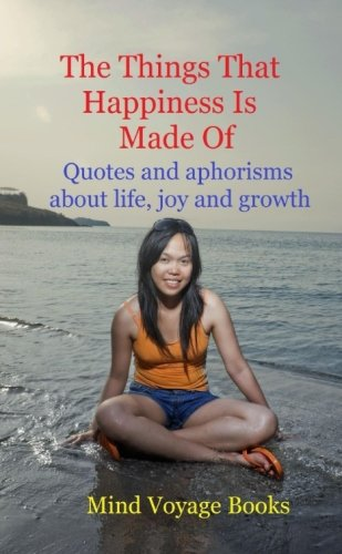 The Things That Happiness Is Made Of: Quotes and aphorisms about life, joy and growth