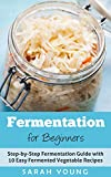 Fermentation for Beginners: Step-by-Step Fermentation Guide with 10 Easy Fermented Vegetable Recipes (Fermented Vegetables, Kimchi, Sauerkraut, Pickles, Fermentation 101)
