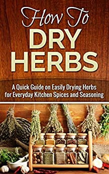 How to Dry Herbs: A Quick Guide on Easily Drying Herbs for Everyday Kitchen Spices and Seasoning (Drying herbs, Homesteader Book 1) by [Maher, Carmel]