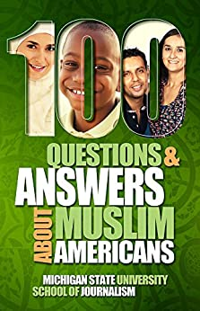 100 Questions and Answers About Muslim Americans with a Guide to Islamic Holidays: Basic facts about the culture, customs, language, religion, origins and politics of American Muslims by [Journalism, Michigan State University School of]