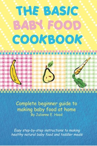 Read Online The Basic Baby Food Cookbook: Complete beginner guide to making baby food at home. pdf epub