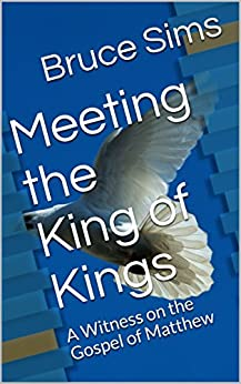 Meeting the King of Kings: A Witness on the Gospel of Matthew by [Sims, Bruce]