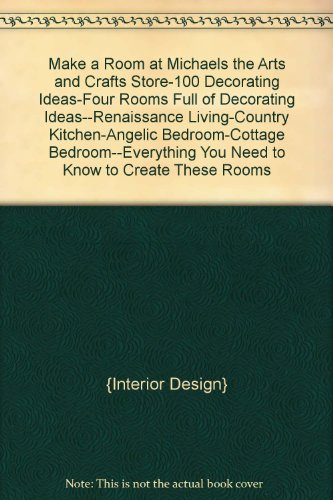 """Make a Room at Michaels """"the Arts and Crafts Store""""-100 Decorating Ideas-Four Rooms Full of Decorating Ideas--Renaissance Living-Country Kitchen-Angelic Bedroom-Cottage Bedroom--Everything You Need to Know to Create These Rooms"""