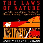 The Laws of Nature: A Collection of Short Stories of Horror, Anxiety, Tragedy and Loss | Ashley Franz Holzmann