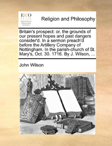 Download Britain's prospect: or, the grounds of our present hopes and past dangers consider'd. In a sermon preach'd before the Artillery Company of Nottingham. ... St. Mary's, Oct. 30. 1716. By J. Wilson, ... ebook