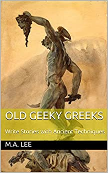 Old Geeky Greeks: Write Stories with Ancient Techniques by [Lee, M.A., Dunn, Emily R.]
