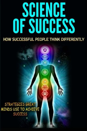 Science of Success: How Successful People Think Differently - Strategies Great Minds Use to Achieve Success
