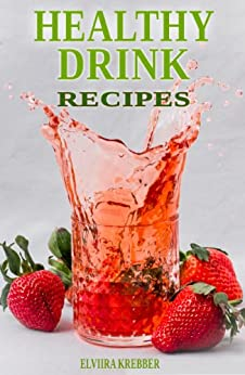 Healthy Drink Recipes: All Natural Sugar-Free, Gluten-Free, Low-Carb, Paleo and Vegan Drink Recipes with Max. 5 Ingredients by [Krebber, Elviira]