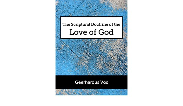 The scriptural doctrine of the love of god kindle edition by the scriptural doctrine of the love of god kindle edition by geerhardus vos religion spirituality kindle ebooks amazon fandeluxe Choice Image