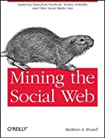Mining the Social Web: Analyzing Data from Facebook, Twitter, LinkedIn, and Other Social Media Sites Front Cover
