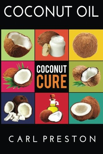 Coconut Oil: Coconut Oil Cookbook, Coconut Oil Books, Coconut Oil Miracle (Coconut Oil, Coconut Oil Recipes, Coconut Oil Cookbook, Coconut Oil or ... Books, Coconut Oil Cure, Coconut) (Volume 1)