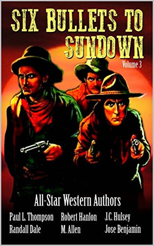Six Bullets To Sundown: A Western Collection: Volume 3 (The Six Bullets to Sundown Western Series) (C Saddle Martin)