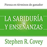 La Sabiduría y Enseñanzas [Wisdom and Teachings]: Las Lecciones de Liderazgo y el Éxito del Autor de Los 7 Hábitos de la Gente Altamente Efectiva | Stephen R. Covey