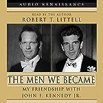 The Men We Became: My Friendship with John F. Kennedy, Jr. | Robert T. Littell
