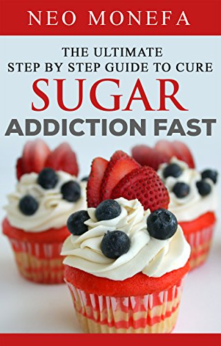 SUGAR FREE: The Ultimate Step by Step Guide to Cure Sugar Addiction Fast (Sugar Addict- Sugar Addiction Cure- Sugar Free Diet- Sugar Detox- Sugar Addiction Solution- Sugar Addiction ()